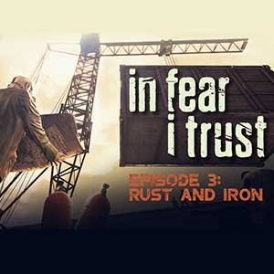 In Fear I Trust Episode 3 Rust and Iron